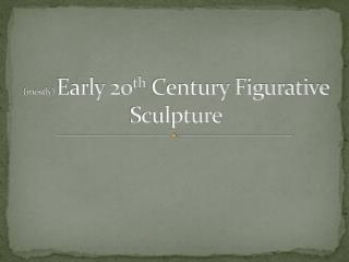 (mostly)  Early 20 th  Century Figurative Sculpture