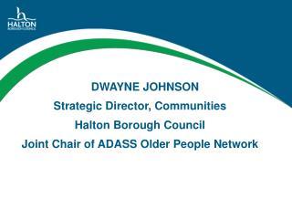DWAYNE JOHNSON Strategic Director, Communities  Halton Borough Council