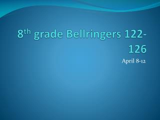 8 th  grade  Bellringers  122-126