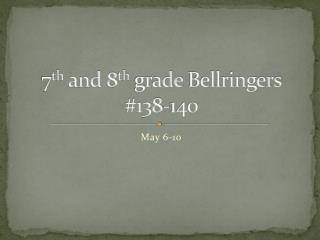 7 th  and 8 th  grade  Bellringers #138-140