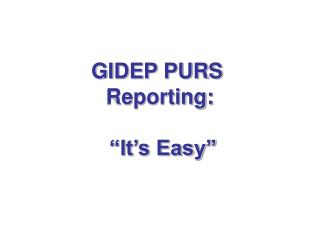 "GIDEP PURS  Reporting:  ""It's Easy"""