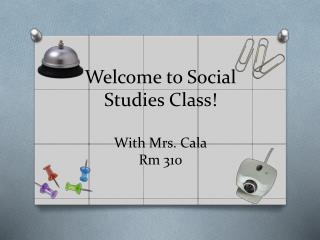 Welcome to Social Studies Class!  With Mrs. Cala Rm  310