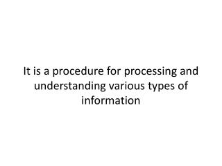 It is a procedure for processing and understanding various types of information
