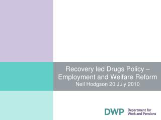 Recovery led Drugs Policy   Employment and Welfare Reform  Neil Hodgson 20 July 2010