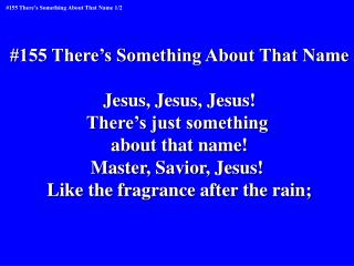 #155 There�s Something About That Name Jesus, Jesus, Jesus! There�s just something