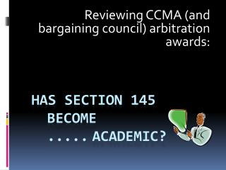 has section 145 become  .....academic?