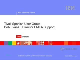 Tivoli Spanish User Group  Bob Evans…Director EMEA Support