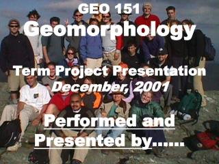 GEO 151 Geomorphology Term Project Presentation December, 2001 Performed and Presented by ……
