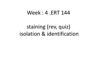 Week : 4 .ERT 144 staining (rev, quiz)  isolation & identification