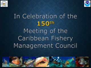 In Celebration of the  150 th Meeting of the Caribbean Fishery Management Council