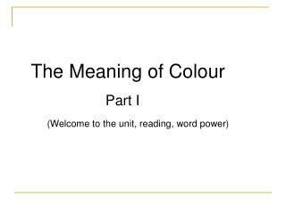 The Meaning of Colour Part I (Welcome to the unit, reading, word power)