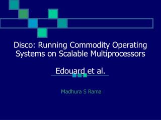 Disco: Running Commodity Operating Systems on Scalable Multiprocessors Edouard et al.