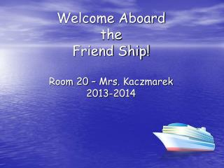 Welcome Aboard  the  Friend Ship!  Room 20 – Mrs .  Kaczmarek  2013-2014