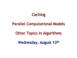 Caching Parallel Computational Models Other Topics in Algorithms Wednesday, August 13 th