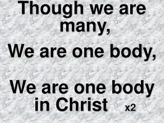 Though we are many,  We are one body, We are one body in Christ x2