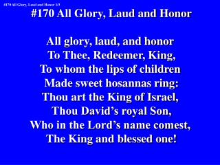 #170 All Glory, Laud and Honor All glory, laud, and honor  To Thee, Redeemer, King,