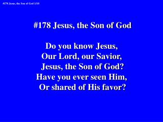 #178 Jesus, the Son of God Do you know Jesus,  Our Lord, our Savior,  Jesus, the Son of God?