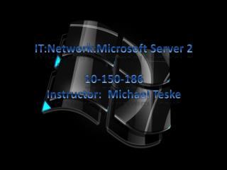 IT:Network:Microsoft Server 2 10-150-186 Instructor:  Michael Teske