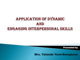 APPLICATION OF DYNAMIC  AND  ENGAGING  INTERPERSONAL SKILLS