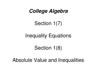 College Algebra Section 1(7) Inequality Equations Section 1(8) Absolute Value and Inequalities