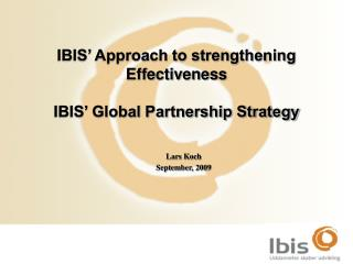 IBIS' Approach to strengthening Effectiveness IBIS' Global Partnership Strategy