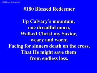 #180 Blessed Redeemer Up Calvary's mountain,  one dreadful morn, Walked Christ my Savior,