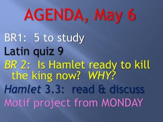 AGENDA ,  May 6 BR1:  5 to study Latin quiz 9 BR 2:   Is Hamlet ready to kill the king now?   WHY?