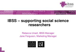 IBSS – supporting social science researchers Rebecca Ursell, IBSS Manager