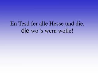 En Tesd fer alle Hesse und die, die wo s wern wolle
