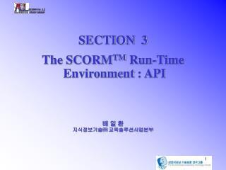 SECTION  3 The SCORM TM  Run-Time  Environment  : API 배 일 환 지식정보기술㈜ 교육솔루션사업본부
