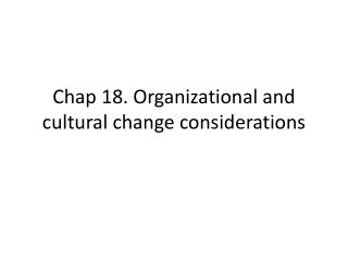 Chap 18. Organizational and cultural change considerations