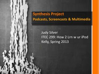 Synthesis Project Podcasts, Screencasts & Multimedia