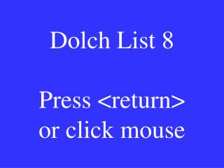 Dolch List 8 Press <return> or click mouse