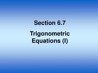 Section 6.7 Trigonometric Equations (I)
