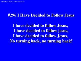 #296 I Have Decided to Follow Jesus I have decided to follow Jesus,