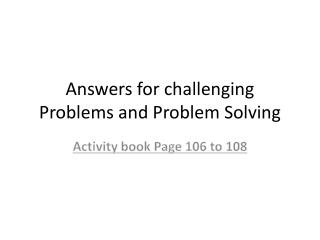 Answers for challenging Problems and Problem Solving