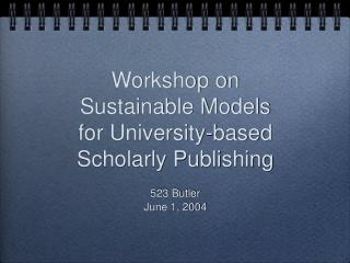 Workshop on Sustainable Models for University-based Scholarly Publishing