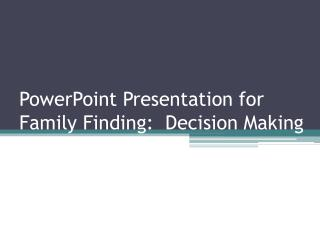 PowerPoint Presentation for Family Finding:  Decision Making