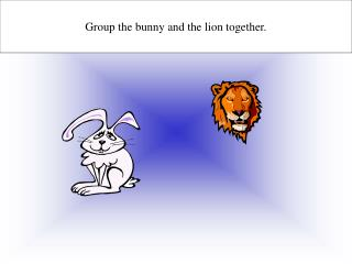 Group the bunny and the lion together.