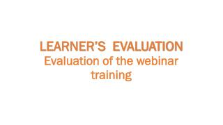 LEARNER'S  EVALUATION Evaluation  of the webinar training