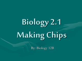 Biology 2.1 Making Chips