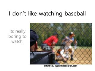 I don't like watching baseball