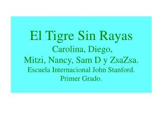 El Tigre Sin Rayas  Carolina, Diego,  Mitzi, Nancy, Sam D y ZsaZsa. Escuela Internacional John Stanford. Primer Grado.