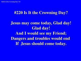 #220 Is It the Crowning Day? Jesus may come today, Glad day! Glad day! And I would see my Friend;
