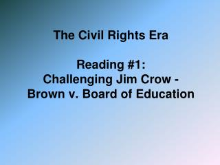 The Civil Rights Era  Reading #1:  Challenging Jim Crow - Brown v. Board of Education