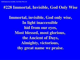#228 Immortal, Invisible, God Only Wise Immortal, invisible, God only wise, In light inaccessible