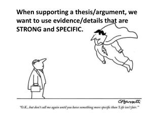 When supporting a thesis/argument, we want to use evidence/details that are STRONG and SPECIFIC.