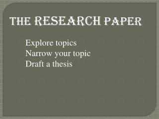 The  RESEARCH  PAPER Explore topics Narrow your topic Draft a thesis