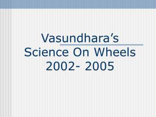 Vasundhara�s Science On Wheels  2002- 2005