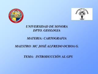 UNIVERSIDAD DE SONORA DPTO. GEOLOGIA MATERIA: CARTOGRAFIA MAESTRO: MC JOSÉ ALFREDO OCHOA G.
